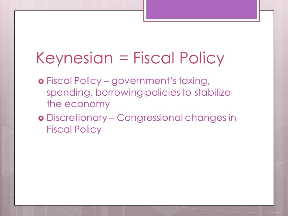 Keynesian = Fiscal Policy  Fiscal Policy – government's taxing, spending, borrowing policies to stabilize the economy  Discretionary – Congressional changes in Fiscal Policy