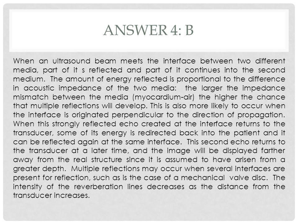ANSWER 4: B When an ultrasound beam meets the interface between two different media, part of it s reflected and part of it continues into the second m