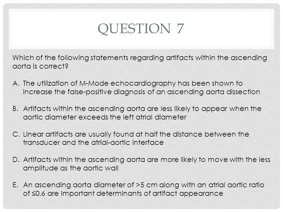 QUESTION 7 Which of the following statements regarding artifacts within the ascending aorta is correct? A.The utilization of M-Mode echocardiography h