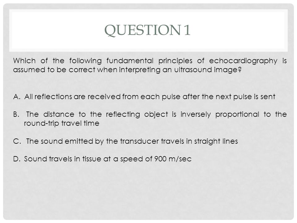QUESTION 1 Which of the following fundamental principles of echocardiography is assumed to be correct when interpreting an ultrasound image? A.All ref