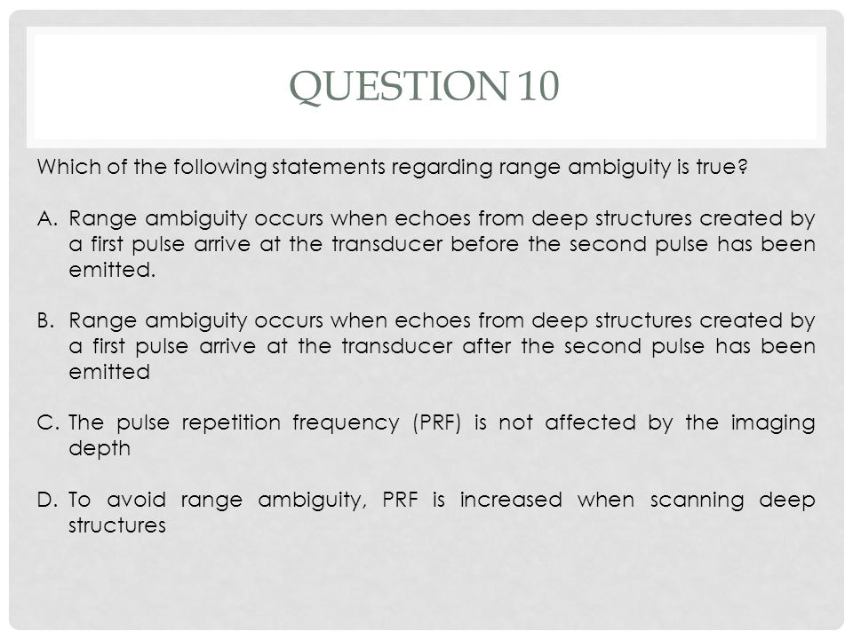 QUESTION 10 Which of the following statements regarding range ambiguity is true? A.Range ambiguity occurs when echoes from deep structures created by