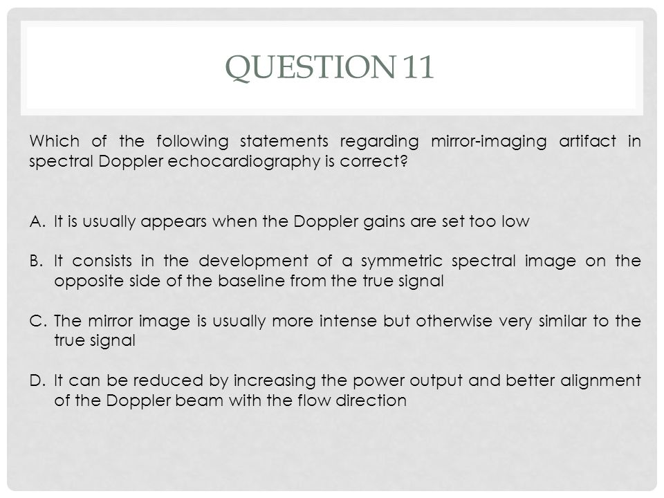 QUESTION 11 Which of the following statements regarding mirror-imaging artifact in spectral Doppler echocardiography is correct? A.It is usually appea