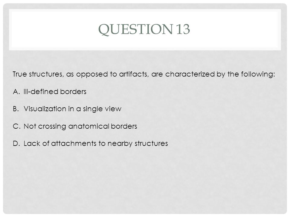 QUESTION 13 True structures, as opposed to artifacts, are characterized by the following: A.Ill-defined borders B.Visualization in a single view C.Not