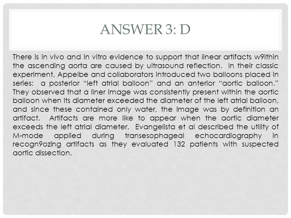 ANSWER 3: D There is in vivo and in vitro evidence to support that linear artifacts w9ithin the ascending aorta are caused by ultrasound reflection. I
