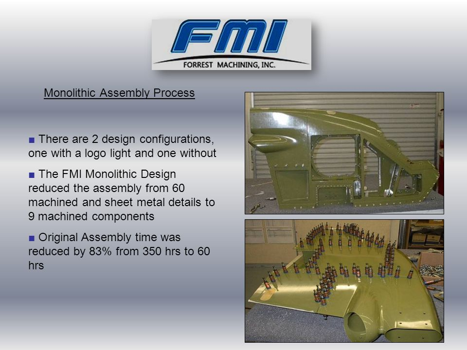 ■ There are 2 design configurations, one with a logo light and one without ■ The FMI Monolithic Design reduced the assembly from 60 machined and sheet metal details to 9 machined components ■ Original Assembly time was reduced by 83% from 350 hrs to 60 hrs Monolithic Assembly Process