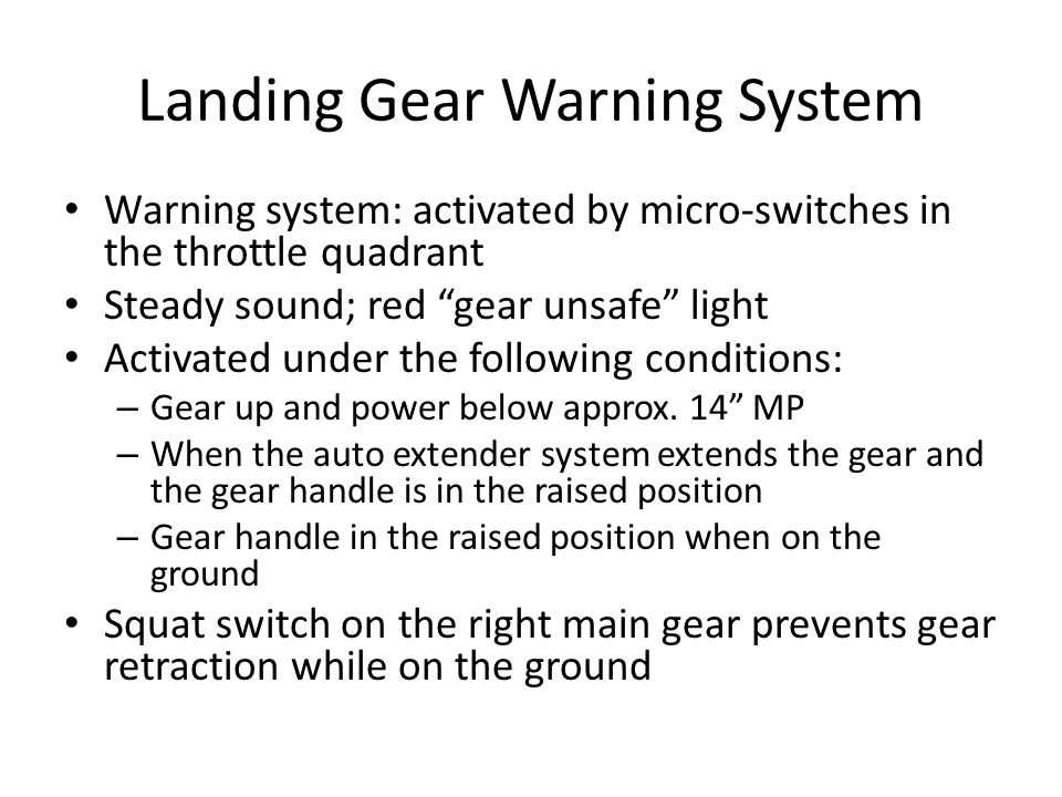 "Landing Gear Warning System Warning system: activated by micro-switches in the throttle quadrant Steady sound; red ""gear unsafe"" light Activated under"