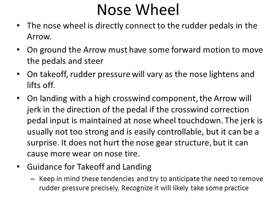 Nose Wheel The nose wheel is directly connect to the rudder pedals in the Arrow. On ground the Arrow must have some forward motion to move the pedals