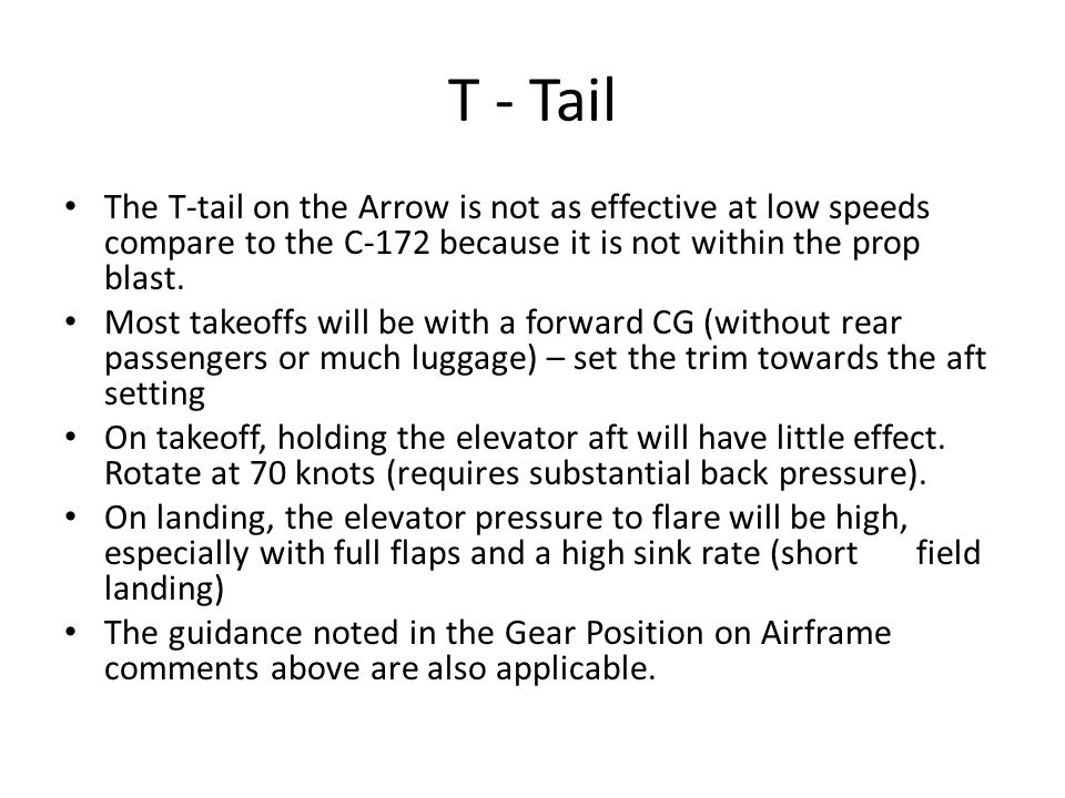T - Tail The T-tail on the Arrow is not as effective at low speeds compare to the C-172 because it is not within the prop blast. Most takeoffs will be