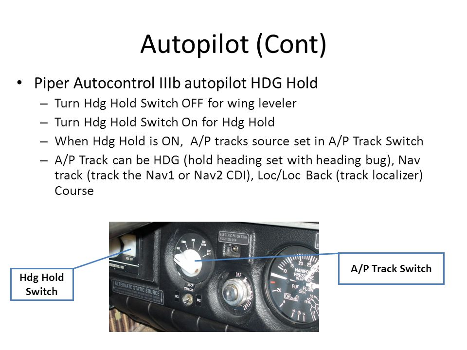 Autopilot (Cont) Hdg Hold Switch Piper Autocontrol IIIb autopilot HDG Hold – Turn Hdg Hold Switch OFF for wing leveler – Turn Hdg Hold Switch On for H
