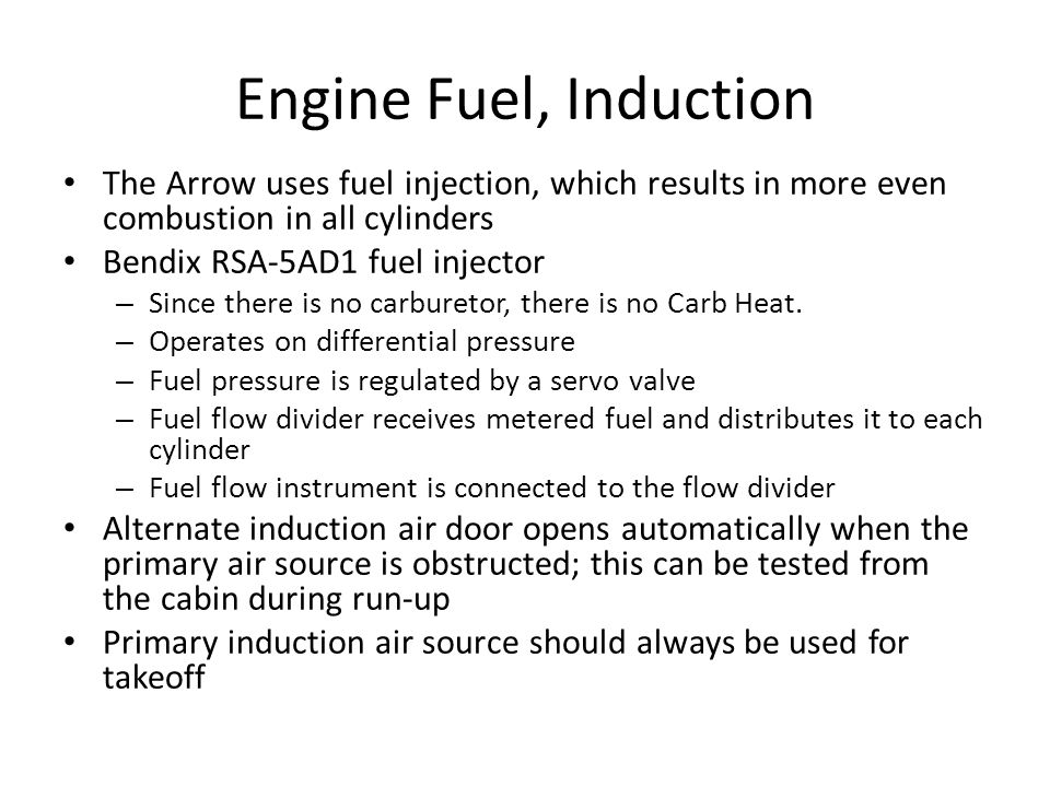 Engine Fuel, Induction The Arrow uses fuel injection, which results in more even combustion in all cylinders Bendix RSA-5AD1 fuel injector – Since the