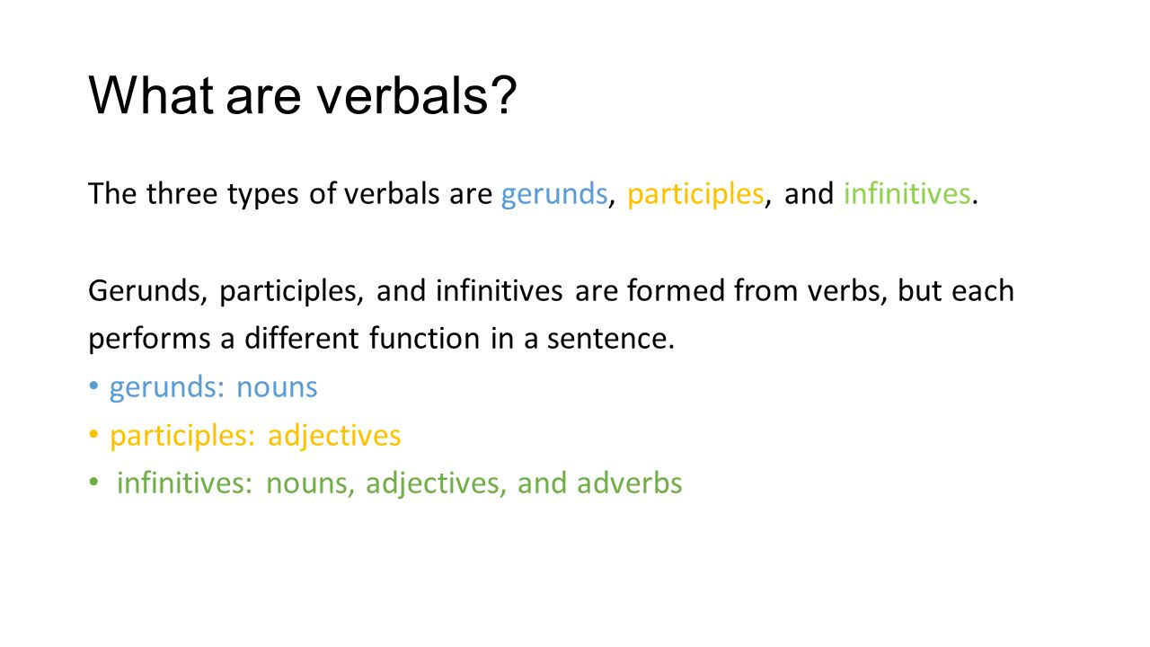 What are verbals? The three types of verbals are gerunds, participles, and infinitives. Gerunds, participles, and infinitives are formed from verbs, b