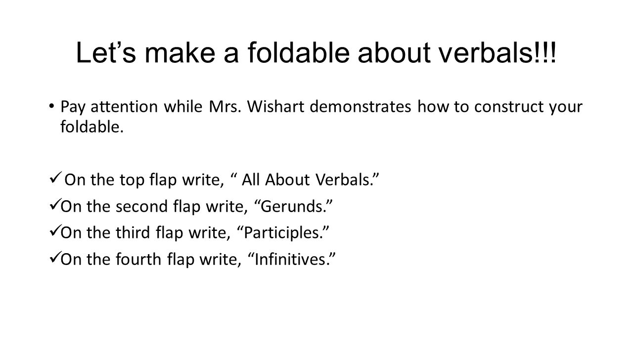 """Let's make a foldable about verbals!!! Pay attention while Mrs. Wishart demonstrates how to construct your foldable. On the top flap write, """" All Abou"""