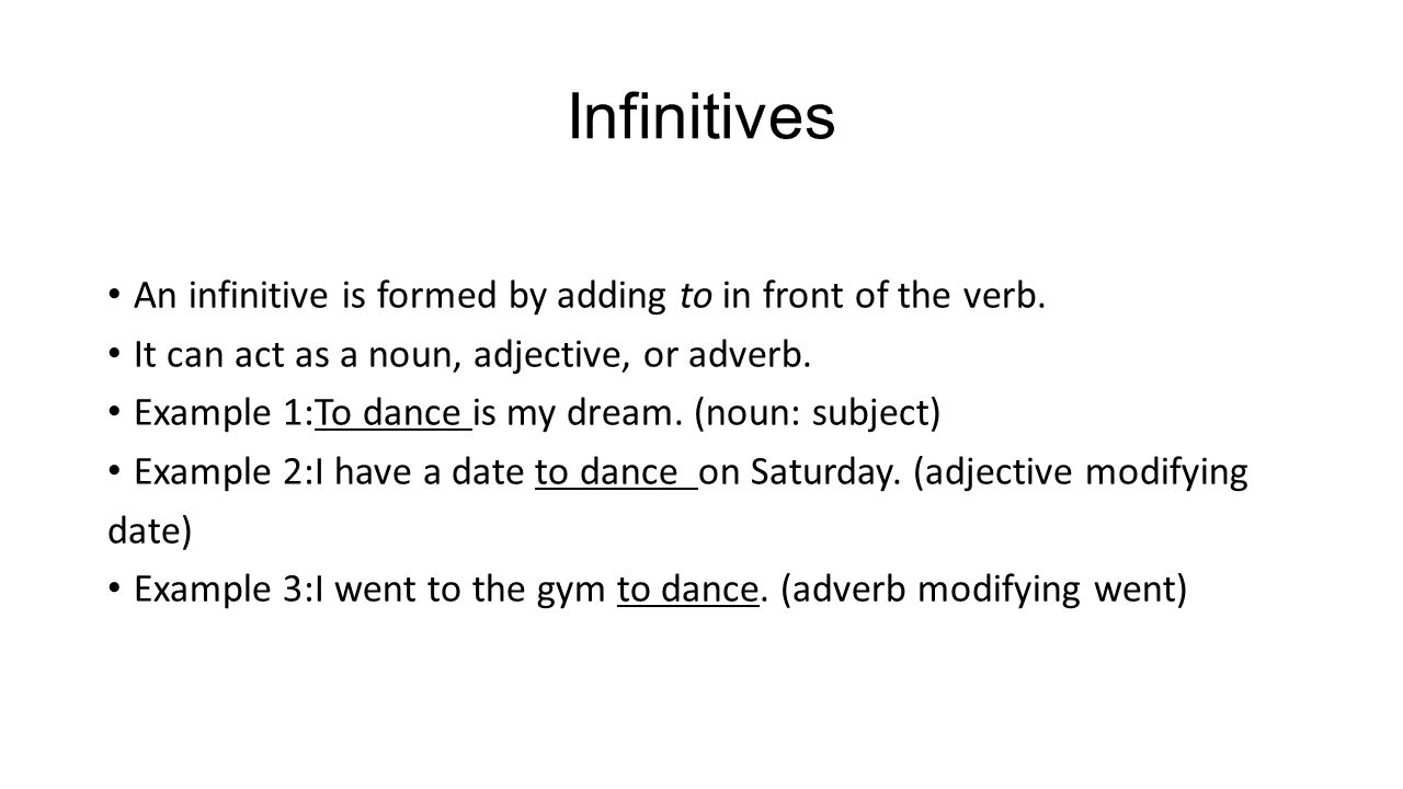 Infinitives An infinitive is formed by adding to in front of the verb. It can act as a noun, adjective, or adverb. Example 1:To dance is my dream. (no