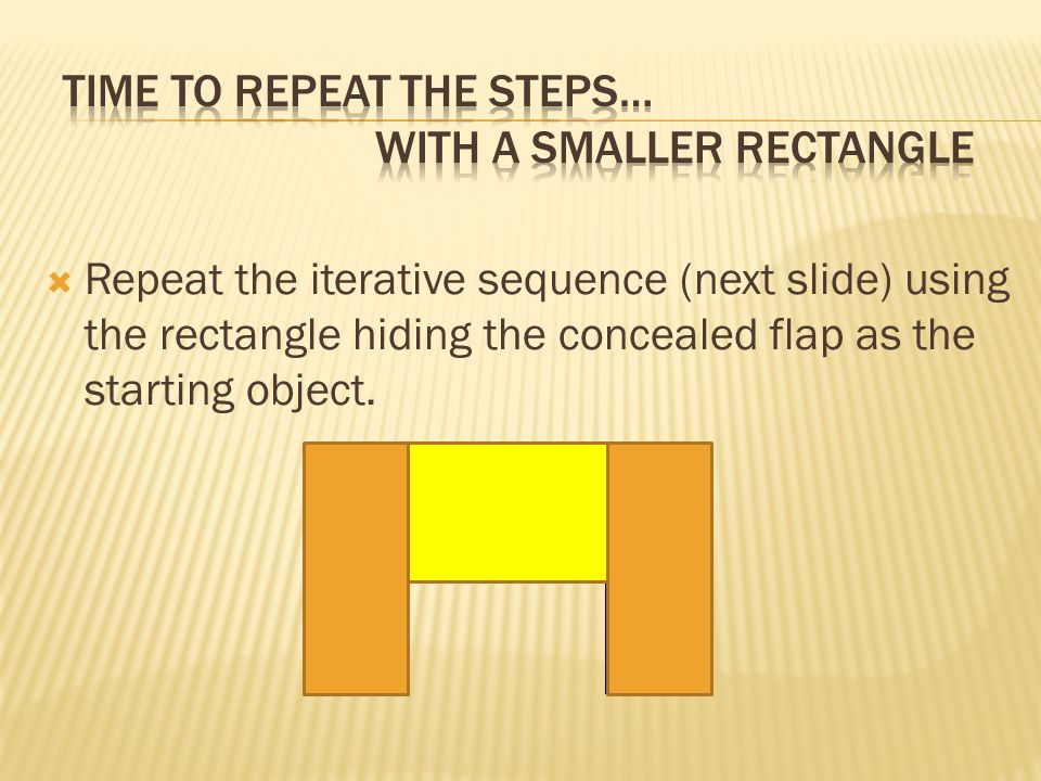  Repeat the iterative sequence (next slide) using the rectangle hiding the concealed flap as the starting object.