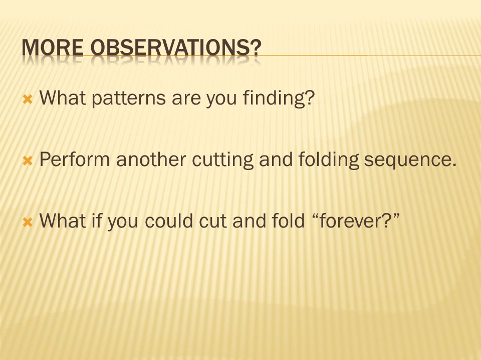  What patterns are you finding.  Perform another cutting and folding sequence.