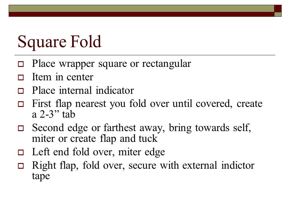 Square Fold  Place wrapper square or rectangular  Item in center  Place internal indicator  First flap nearest you fold over until covered, create a 2-3 tab  Second edge or farthest away, bring towards self, miter or create flap and tuck  Left end fold over, miter edge  Right flap, fold over, secure with external indictor tape