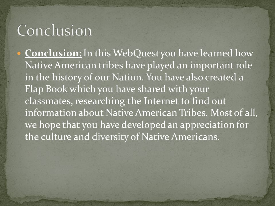 Conclusion: In this WebQuest you have learned how Native American tribes have played an important role in the history of our Nation.