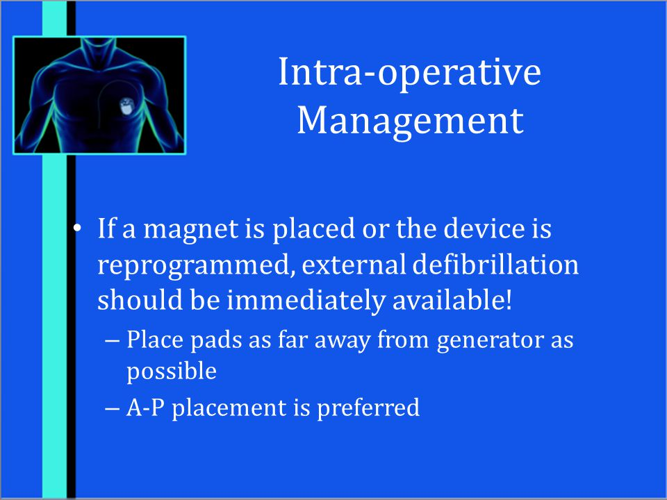 Intra-operative Management If a magnet is placed or the device is reprogrammed, external defibrillation should be immediately available! – Place pads