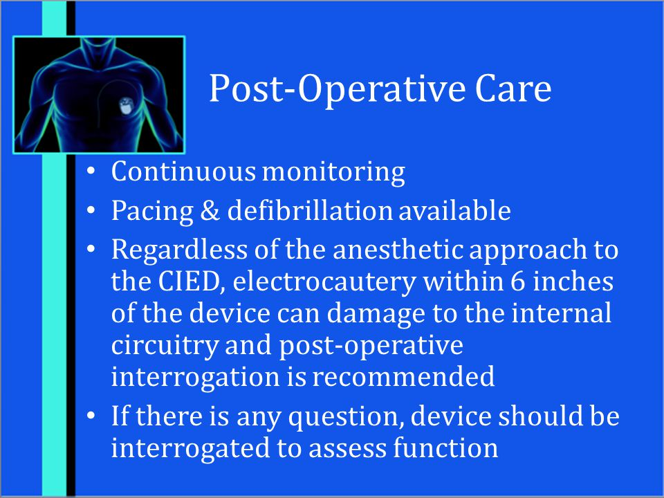 Post-Operative Care Continuous monitoring Pacing & defibrillation available Regardless of the anesthetic approach to the CIED, electrocautery within 6