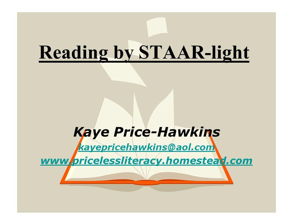 Reading by STAAR-light Kaye Price-Hawkins kayepricehawkins@aol.com www.pricelessliteracy.homestead.com