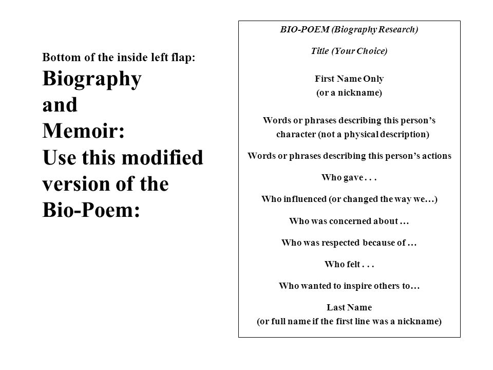 Bottom of the inside left flap: Biography and Memoir: Use this modified version of the Bio-Poem: BIO-POEM (Biography Research) Title (Your Choice) First Name Only (or a nickname) Words or phrases describing this person's character (not a physical description) Words or phrases describing this person's actions Who gave...