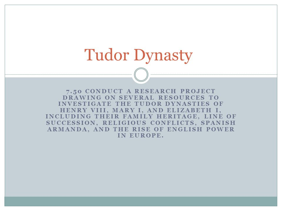 7.50 CONDUCT A RESEARCH PROJECT DRAWING ON SEVERAL RESOURCES TO INVESTIGATE THE TUDOR DYNASTIES OF HENRY VIII, MARY I, AND ELIZABETH I, INCLUDING THEIR FAMILY HERITAGE, LINE OF SUCCESSION, RELIGIOUS CONFLICTS, SPANISH ARMANDA, AND THE RISE OF ENGLISH POWER IN EUROPE.
