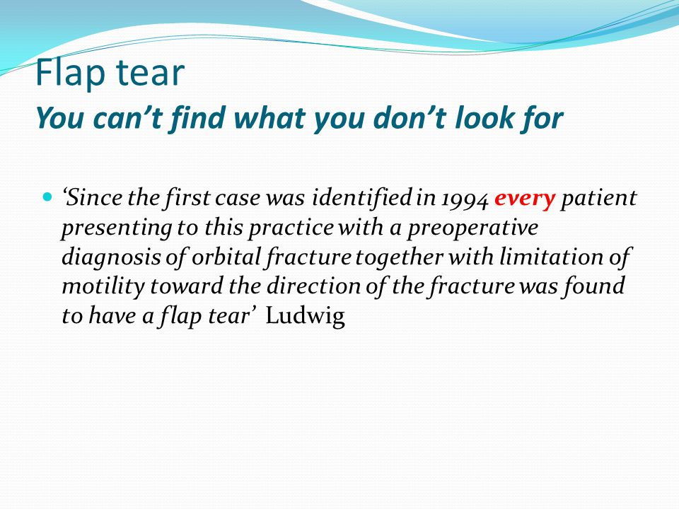 Flap tear You can't find what you don't look for 'Since the first case was identified in 1994 every patient presenting to this practice with a preoperative diagnosis of orbital fracture together with limitation of motility toward the direction of the fracture was found to have a flap tear' Ludwig