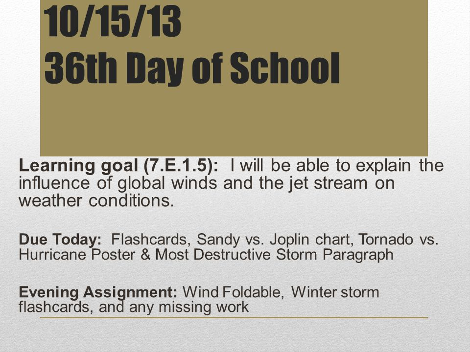 10/15/13 36th Day of School Learning goal (7.E.1.5): I will be able to explain the influence of global winds and the jet stream on weather conditions.