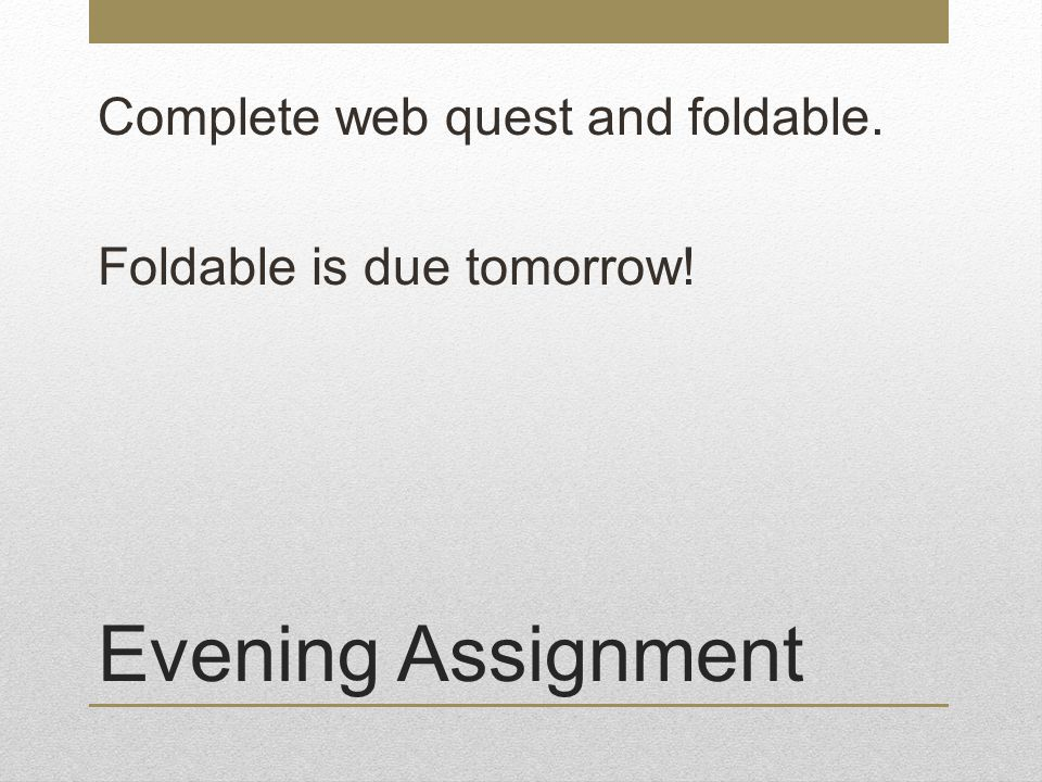 Evening Assignment Complete web quest and foldable. Foldable is due tomorrow!