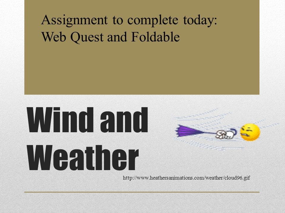 Wind and Weather http://www.heathersanimations.com/weather/cloud96.gif Assignment to complete today: Web Quest and Foldable