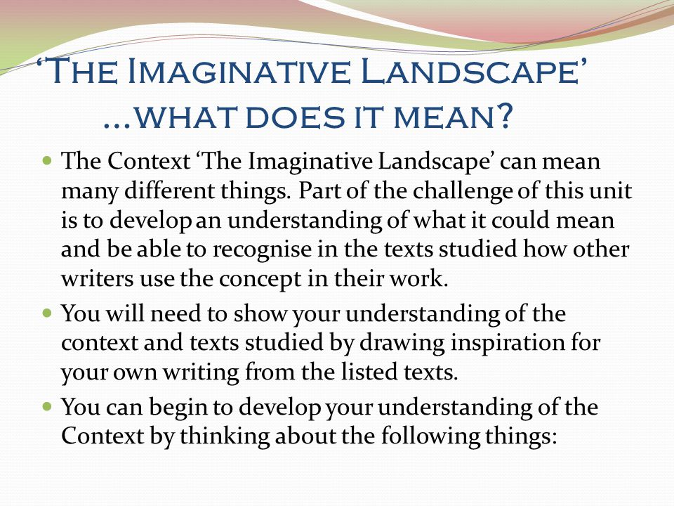 'The Imaginative Landscape' …what does it mean? The Context 'The Imaginative Landscape' can mean many different things. Part of the challenge of this