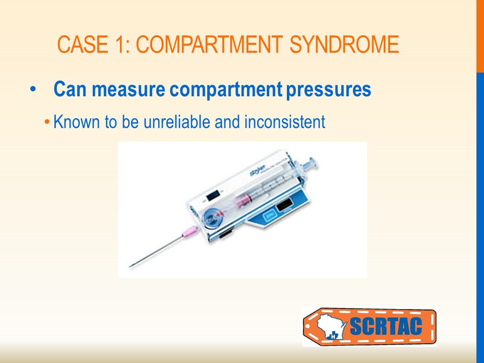 CASE 1: COMPARTMENT SYNDROME Can measure compartment pressures Known to be unreliable and inconsistent