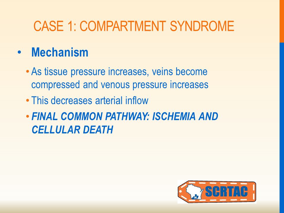 CASE 1: COMPARTMENT SYNDROME Mechanism As tissue pressure increases, veins become compressed and venous pressure increases This decreases arterial inflow FINAL COMMON PATHWAY: ISCHEMIA AND CELLULAR DEATH