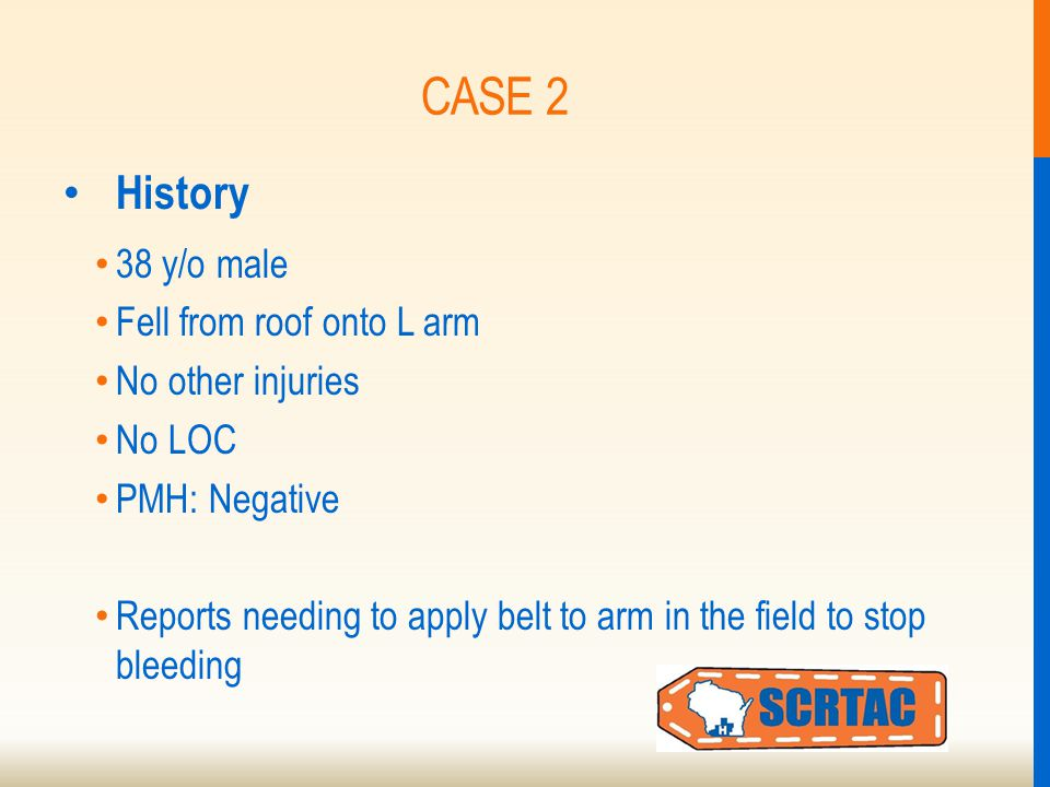 CASE 2 History 38 y/o male Fell from roof onto L arm No other injuries No LOC PMH: Negative Reports needing to apply belt to arm in the field to stop