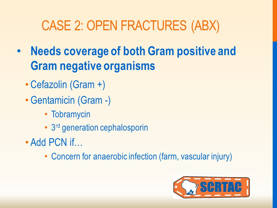 CASE 2: OPEN FRACTURES (ABX) Needs coverage of both Gram positive and Gram negative organisms Cefazolin (Gram +) Gentamicin (Gram -) Tobramycin 3 rd generation cephalosporin Add PCN if… Concern for anaerobic infection (farm, vascular injury)