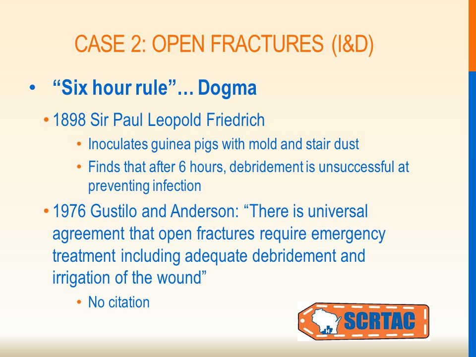 """CASE 2: OPEN FRACTURES (I&D) """"Six hour rule""""… Dogma 1898 Sir Paul Leopold Friedrich Inoculates guinea pigs with mold and stair dust Finds that after 6"""