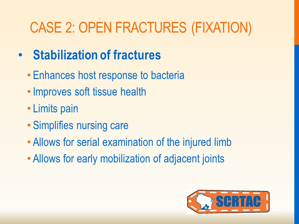 CASE 2: OPEN FRACTURES (FIXATION) Stabilization of fractures Enhances host response to bacteria Improves soft tissue health Limits pain Simplifies nursing care Allows for serial examination of the injured limb Allows for early mobilization of adjacent joints
