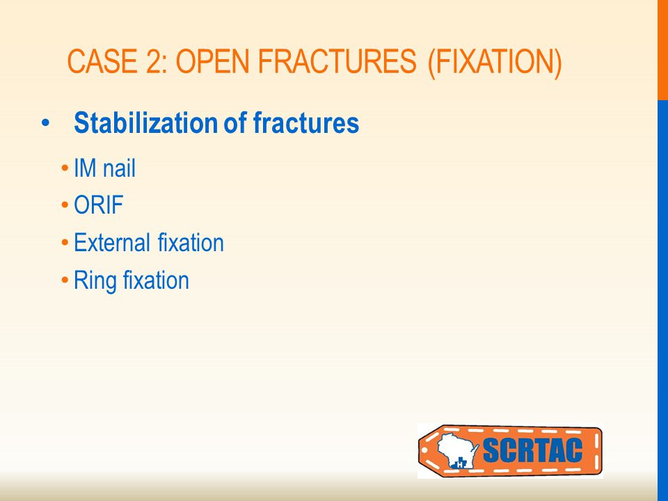 CASE 2: OPEN FRACTURES (FIXATION) Stabilization of fractures IM nail ORIF External fixation Ring fixation