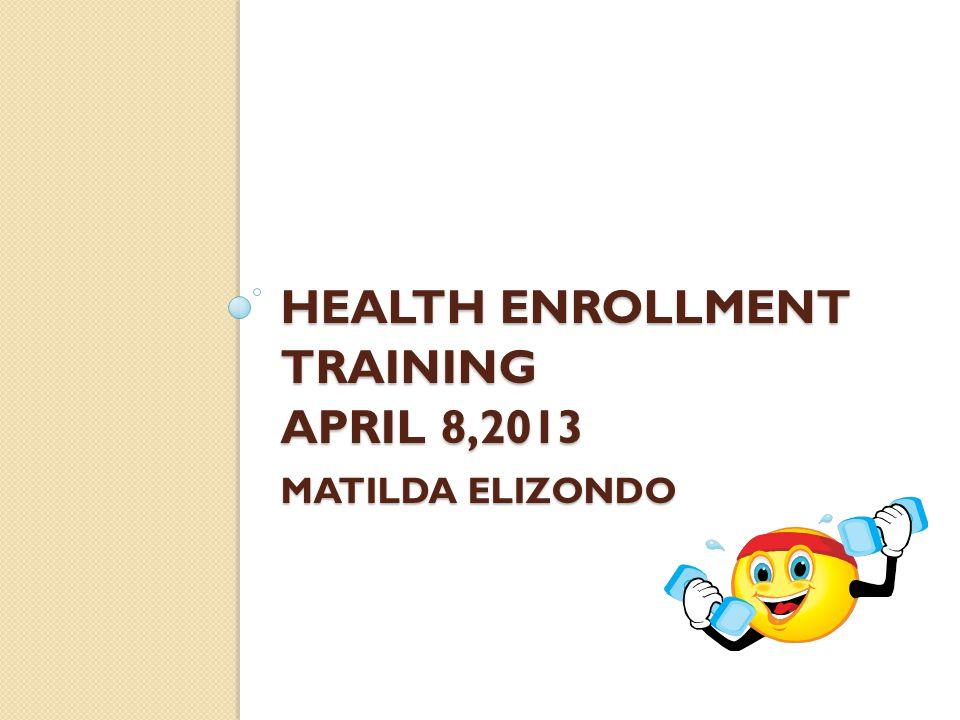 HEALTH ENROLLMENT TRAINING APRIL 8,2013 MATILDA ELIZONDO