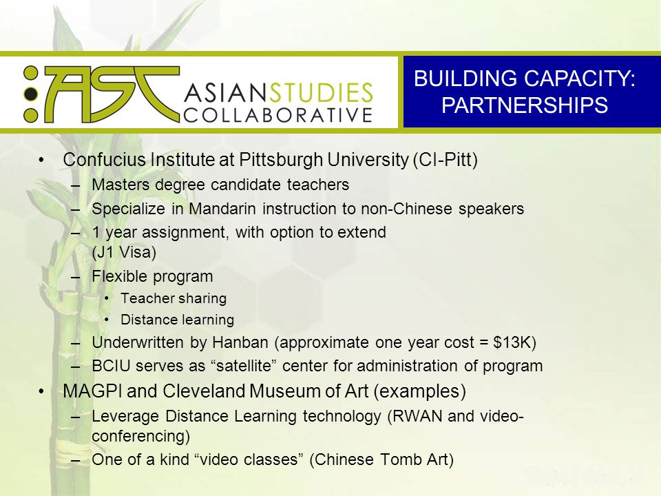 Confucius Institute at Pittsburgh University (CI-Pitt) –Masters degree candidate teachers –Specialize in Mandarin instruction to non-Chinese speakers –1 year assignment, with option to extend (J1 Visa) –Flexible program Teacher sharing Distance learning –Underwritten by Hanban (approximate one year cost = $13K) –BCIU serves as satellite center for administration of program MAGPI and Cleveland Museum of Art (examples) –Leverage Distance Learning technology (RWAN and video- conferencing) –One of a kind video classes (Chinese Tomb Art) BUILDING CAPACITY: PARTNERSHIPS