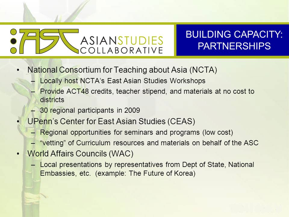 National Consortium for Teaching about Asia (NCTA) –Locally host NCTA's East Asian Studies Workshops –Provide ACT48 credits, teacher stipend, and materials at no cost to districts –30 regional participants in 2009 UPenn's Center for East Asian Studies (CEAS) –Regional opportunities for seminars and programs (low cost) – vetting of Curriculum resources and materials on behalf of the ASC World Affairs Councils (WAC) –Local presentations by representatives from Dept of State, National Embassies, etc.