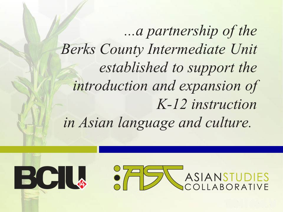 ...a partnership of the Berks County Intermediate Unit established to support the introduction and expansion of K-12 instruction in Asian language and culture.