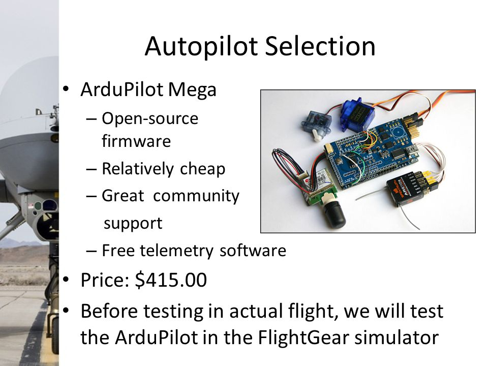 Autopilot Selection ArduPilot Mega – Open-source firmware – Relatively cheap – Great community support – Free telemetry software Price: $415.00 Before testing in actual flight, we will test the ArduPilot in the FlightGear simulator