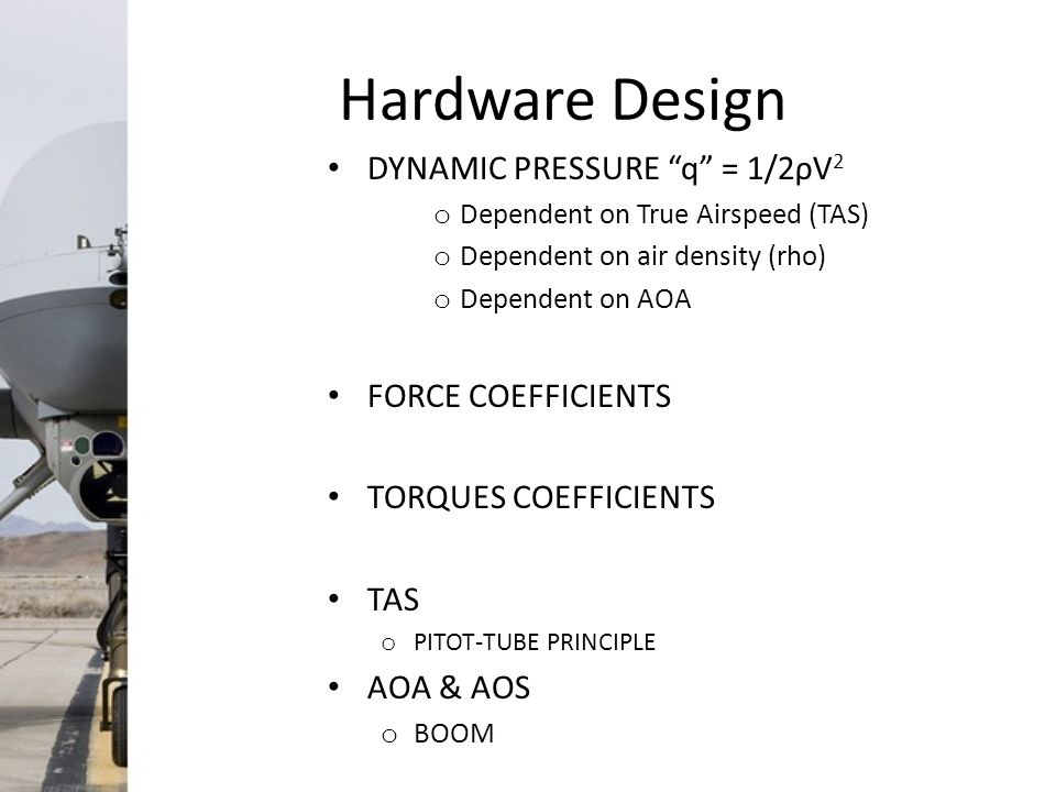 Hardware Design DYNAMIC PRESSURE q = 1/2ρV 2 o Dependent on True Airspeed (TAS) o Dependent on air density (rho) o Dependent on AOA FORCE COEFFICIENTS TORQUES COEFFICIENTS TAS o PITOT-TUBE PRINCIPLE AOA & AOS o BOOM
