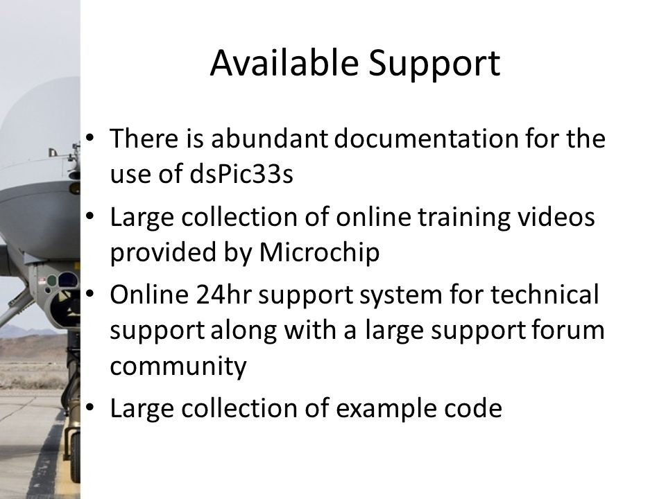 Available Support There is abundant documentation for the use of dsPic33s Large collection of online training videos provided by Microchip Online 24hr support system for technical support along with a large support forum community Large collection of example code