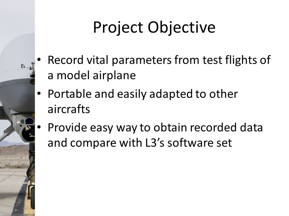 Project Objective Record vital parameters from test flights of a model airplane Portable and easily adapted to other aircrafts Provide easy way to obtain recorded data and compare with L3's software set