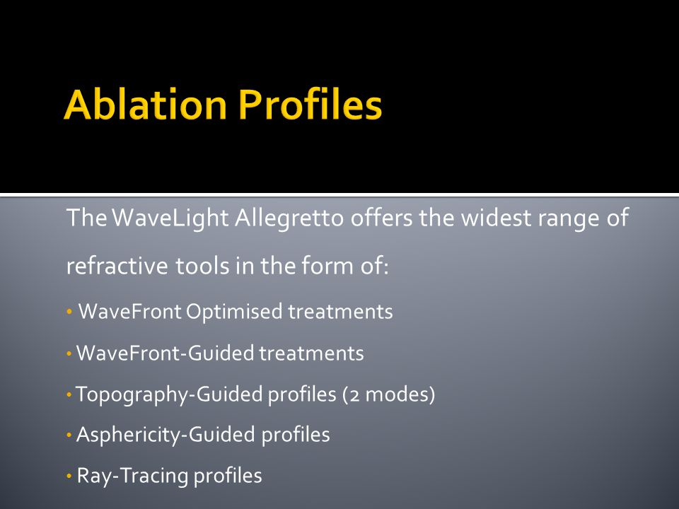The WaveLight Allegretto offers the widest range of refractive tools in the form of: WaveFront Optimised treatments WaveFront-Guided treatments Topography-Guided profiles (2 modes) Asphericity-Guided profiles Ray-Tracing profiles