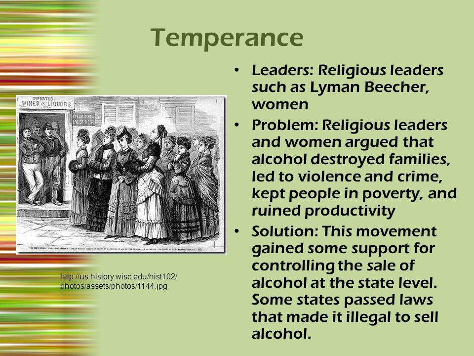 Temperance Leaders: Religious leaders such as Lyman Beecher, women Problem: Religious leaders and women argued that alcohol destroyed families, led to violence and crime, kept people in poverty, and ruined productivity Solution: This movement gained some support for controlling the sale of alcohol at the state level.