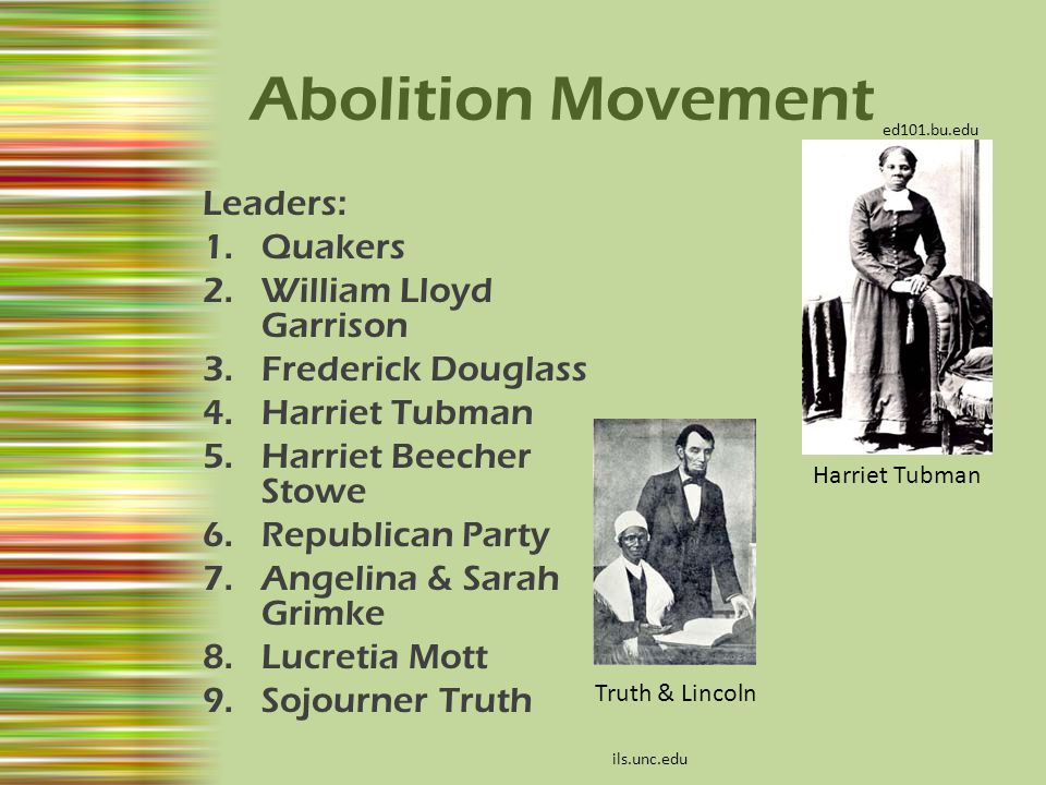 Abolition Movement Leaders: 1.Quakers 2.William Lloyd Garrison 3.Frederick Douglass 4.Harriet Tubman 5.Harriet Beecher Stowe 6.Republican Party 7.Ange