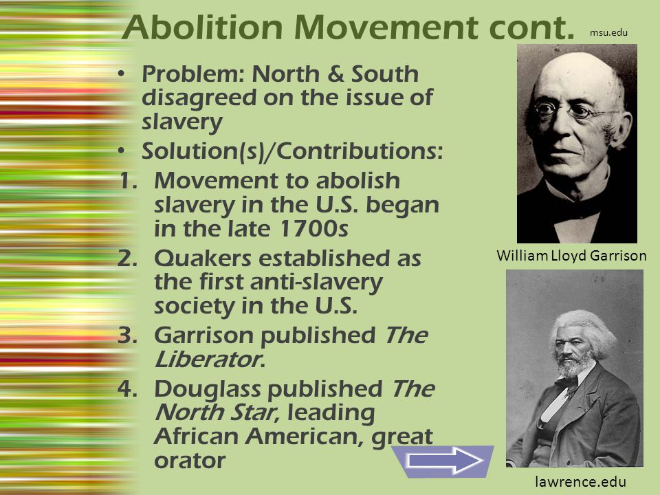 Abolition Movement cont. Problem: North & South disagreed on the issue of slavery Solution(s)/Contributions: 1.Movement to abolish slavery in the U.S.